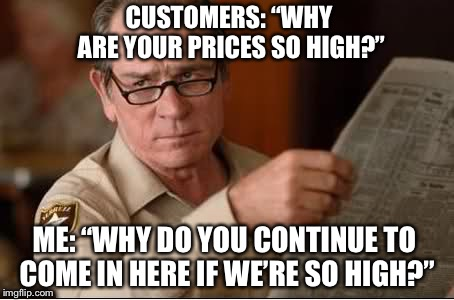 "Are you stupid | CUSTOMERS: ""WHY ARE YOUR PRICES SO HIGH?"" ME: ""WHY DO YOU CONTINUE TO COME IN HERE IF WE'RE SO HIGH?"" 