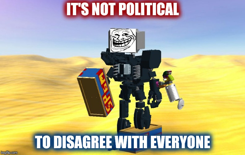 The Trollbots have arrived | IT'S NOT POLITICAL TO DISAGREE WITH EVERYONE | image tagged in trollbot,agree,its not going to happen,see nobody cares,sore loser | made w/ Imgflip meme maker