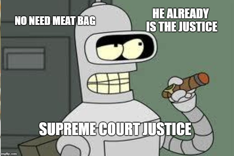 NO NEED MEAT BAG HE ALREADY IS THE JUSTICE SUPREME COURT JUSTICE | made w/ Imgflip meme maker