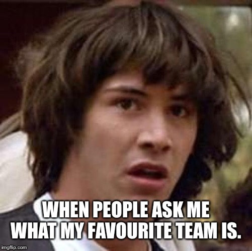 When you're not a sports fan | WHEN PEOPLE ASK ME WHAT MY FAVOURITE TEAM IS. | image tagged in memes,sports | made w/ Imgflip meme maker