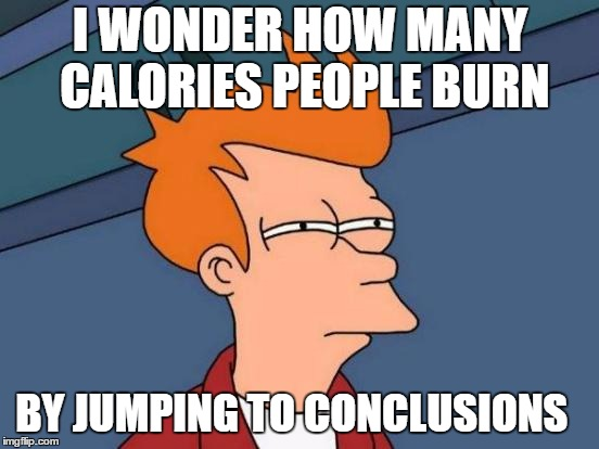 Can we guess the group of people I'm talking about | I WONDER HOW MANY CALORIES PEOPLE BURN BY JUMPING TO CONCLUSIONS | image tagged in memes,futurama fry,supreme court,random,stupid people,congress | made w/ Imgflip meme maker