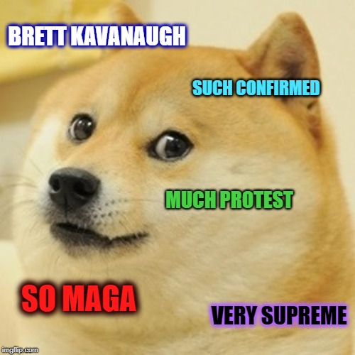 Associate justice of the Supreme Court - B.K. | BRETT KAVANAUGH SUCH CONFIRMED MUCH PROTEST SO MAGA VERY SUPREME | image tagged in memes,doge,brett kavanaugh,political meme,supreme court | made w/ Imgflip meme maker