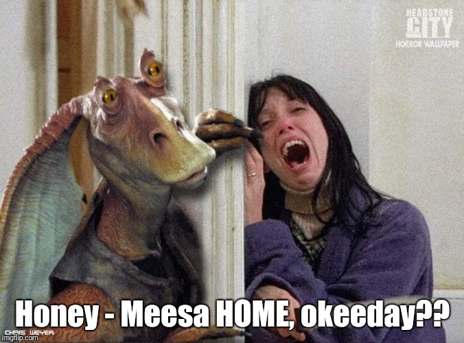 Meesa gonna BASH your brains in, okeeday?? | Honey - Meesa HOME, okeeday?? | image tagged in jar jar binks,the shining | made w/ Imgflip meme maker