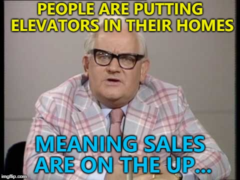 They may also go down... :) | PEOPLE ARE PUTTING ELEVATORS IN THEIR HOMES MEANING SALES ARE ON THE UP... | image tagged in ronnie barker news,memes,elevators,houses,technology | made w/ Imgflip meme maker