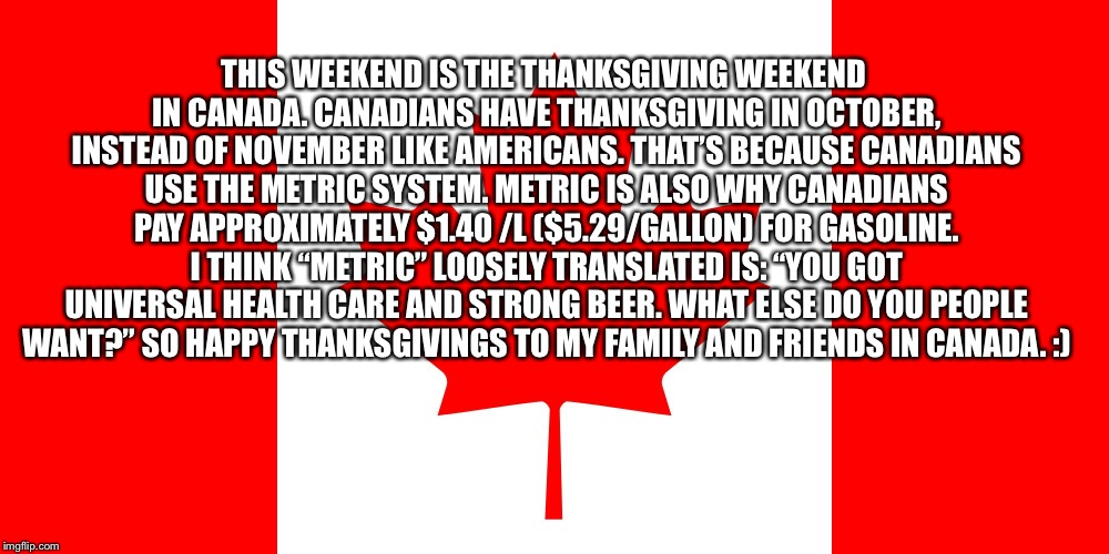 Canadian Flag | THIS WEEKEND IS THE THANKSGIVING WEEKEND IN CANADA. CANADIANS HAVE THANKSGIVING IN OCTOBER, INSTEAD OF NOVEMBER LIKE AMERICANS. THAT'S BECAU | image tagged in canadian flag | made w/ Imgflip meme maker