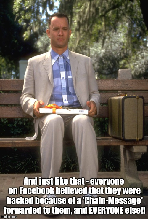 Even Forrest ain't fallin' for that!! | And just like that - everyone on Facebook believed that they were hacked because of a 'Chain-Message' forwarded to them, and EVERYONE else!! | image tagged in forrest gump,facebook problems | made w/ Imgflip meme maker