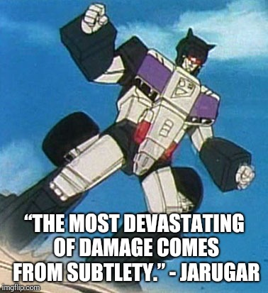 """The most devastating of damage comes from subtlety."" - Jarugar 