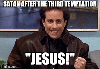 "seinfeld | SATAN AFTER THE THIRD TEMPTATION ""JESUS!"" 