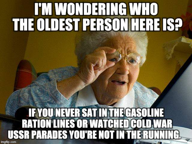 Old people need love too | I'M WONDERING WHO THE OLDEST PERSON HERE IS? IF YOU NEVER SAT IN THE GASOLINE RATION LINES OR WATCHED COLD WAR USSR PARADES YOU'RE NOT IN TH | image tagged in memes,grandma finds the internet,old people | made w/ Imgflip meme maker