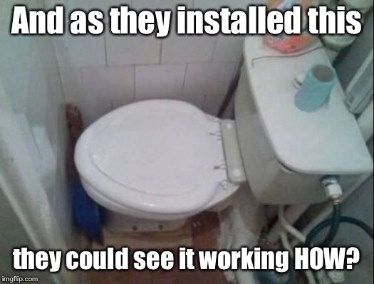 Bad Construction Week: ending Oct. 7 | And as they installed this they could see it working HOW? | image tagged in funny memes,bad construction week,toilet,no room,bad plumbing | made w/ Imgflip meme maker
