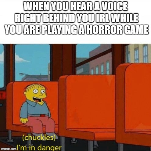 When horrors enter your life | WHEN YOU HEAR A VOICE RIGHT BEHIND YOU IRL WHILE YOU ARE PLAYING A HORROR GAME | image tagged in chuckles i'm in danger | made w/ Imgflip meme maker
