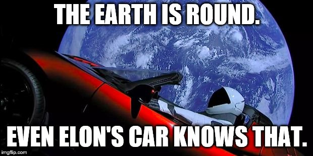 Tesla_Space | THE EARTH IS ROUND. EVEN ELON'S CAR KNOWS THAT. | image tagged in tesla_space | made w/ Imgflip meme maker