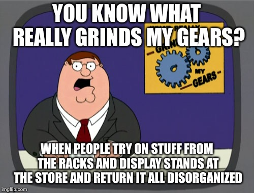 Peter Griffin News Meme | YOU KNOW WHAT REALLY GRINDS MY GEARS? WHEN PEOPLE TRY ON STUFF FROM THE RACKS AND DISPLAY STANDS AT THE STORE AND RETURN IT ALL DISORGANIZED | image tagged in memes,peter griffin news | made w/ Imgflip meme maker