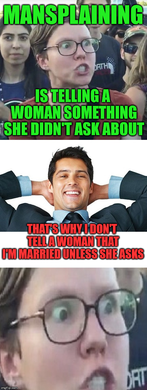 Mansplaining Ruins Relationships | MANSPLAINING IS TELLING A WOMAN SOMETHING SHE DIDN'T ASK ABOUT THAT'S WHY I DON'T TELL A WOMAN THAT I'M MARRIED UNLESS SHE ASKS | image tagged in mansplaining,triggered feminist,married,relationships,feminism | made w/ Imgflip meme maker