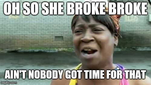 Aint Nobody Got Time For That Meme | OH SO SHE BROKE BROKE AIN'T NOBODY GOT TIME FOR THAT | image tagged in memes,aint nobody got time for that | made w/ Imgflip meme maker