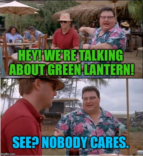 "Remember that ""one hit movie"" about Green Lantern, and how he was only popular for only about one second? 