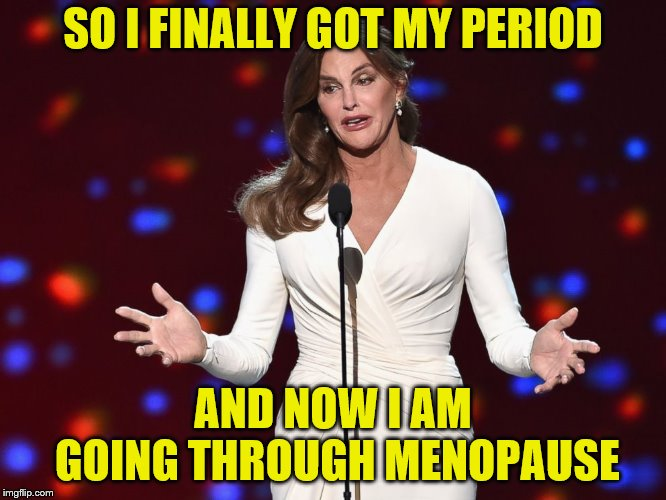 Caitlin Jenner |  SO I FINALLY GOT MY PERIOD; AND NOW I AM GOING THROUGH MENOPAUSE | image tagged in caitlyn jenner,menopause | made w/ Imgflip meme maker