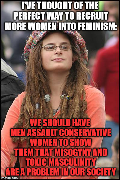 College Liberal Meme | I'VE THOUGHT OF THE PERFECT WAY TO RECRUIT MORE WOMEN INTO FEMINISM: WE SHOULD HAVE MEN ASSAULT CONSERVATIVE WOMEN TO SHOW THEM THAT MISOGYN | image tagged in memes,college liberal | made w/ Imgflip meme maker