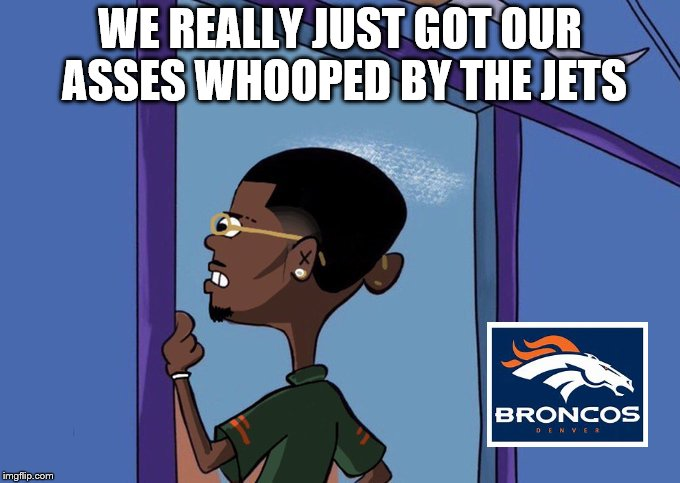 Black Rolf meme | WE REALLY JUST GOT OUR ASSES WHOOPED BY THE JETS | image tagged in black rolf meme | made w/ Imgflip meme maker