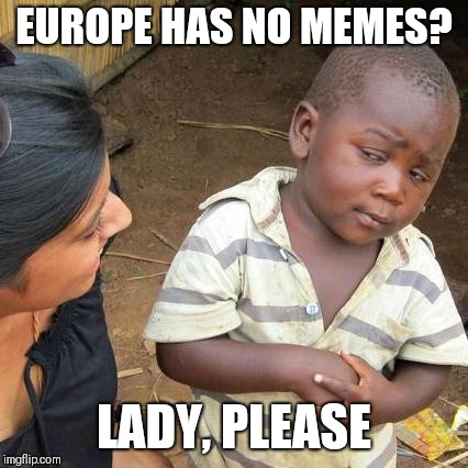 Third World Skeptical Kid Meme | EUROPE HAS NO MEMES? LADY, PLEASE | image tagged in memes,third world skeptical kid | made w/ Imgflip meme maker