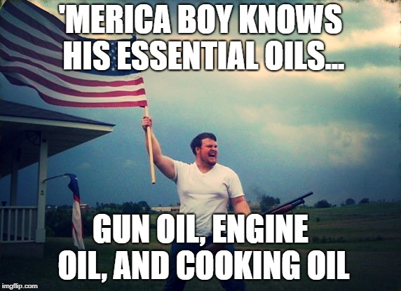 'Merica Boy | 'MERICA BOY KNOWS HIS ESSENTIAL OILS... GUN OIL, ENGINE OIL, AND COOKING OIL | image tagged in america | made w/ Imgflip meme maker