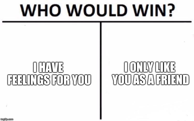 Who Would Win? Meme | I HAVE FEELINGS FOR YOU I ONLY LIKE YOU AS A FRIEND | image tagged in memes,who would win | made w/ Imgflip meme maker
