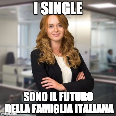 Successful Business Woman | I SINGLE SONO IL FUTURO DELLA FAMIGLIA ITALIANA | image tagged in successful business woman | made w/ Imgflip meme maker