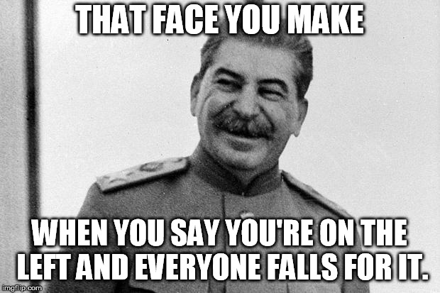 Joseph Stalin - One of the most evil hypocrites in history! | THAT FACE YOU MAKE WHEN YOU SAY YOU'RE ON THE LEFT AND EVERYONE FALLS FOR IT. | image tagged in laughing stalin,stalin,joseph stalin,memes,liberal,hypocrisy | made w/ Imgflip meme maker