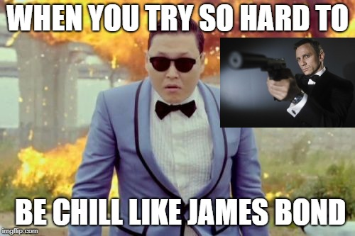 Shout out to the try-hards out there! | WHEN YOU TRY SO HARD TO BE CHILL LIKE JAMES BOND | image tagged in memes,gangnam style psy,james bond,explosion,chill,gangnam style | made w/ Imgflip meme maker