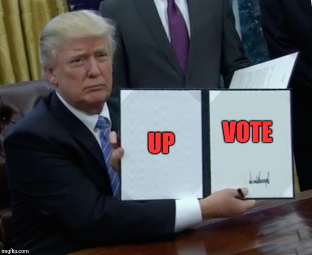 Trump Bill Signing Meme | UP VOTE | image tagged in memes,trump bill signing | made w/ Imgflip meme maker