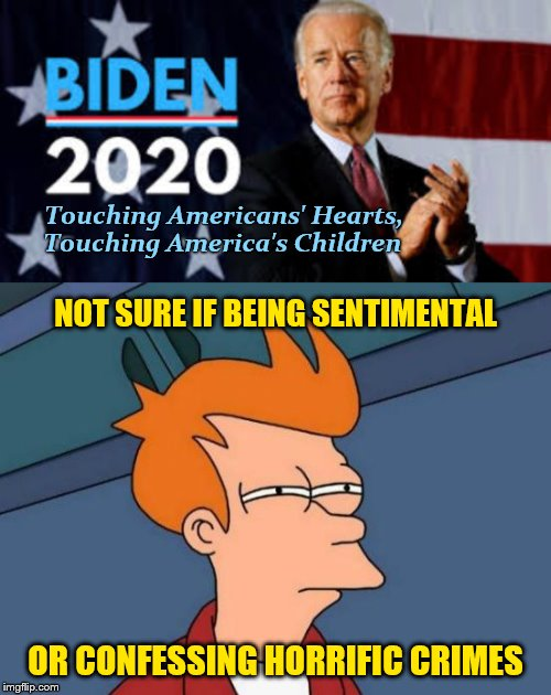 Biden Deserves to Fry | Touching Americans' Hearts, Touching America's Children NOT SURE IF BEING SENTIMENTAL OR CONFESSING HORRIFIC CRIMES | image tagged in joe biden,memes,phunny,creepy uncle joe,futurama fry,biden 2020 | made w/ Imgflip meme maker