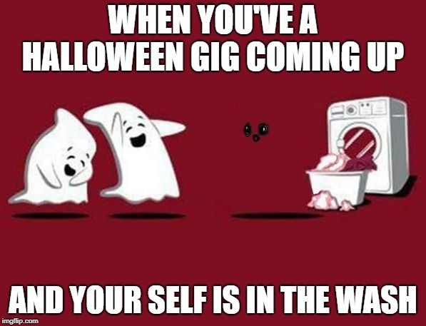 naked ghost | WHEN YOU'VE A HALLOWEEN GIG COMING UP AND YOUR SELF IS IN THE WASH | image tagged in naked ghost,halloween | made w/ Imgflip meme maker