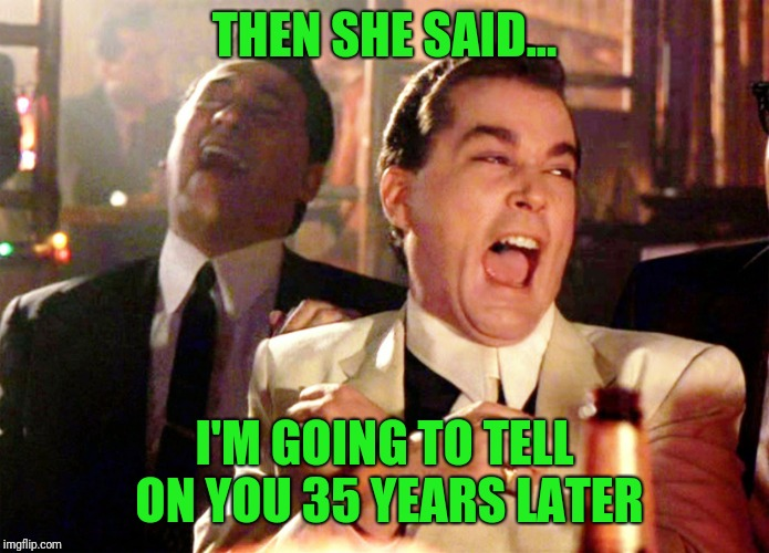 Good Fellas Hilarious Meme | THEN SHE SAID... I'M GOING TO TELL ON YOU 35 YEARS LATER | image tagged in memes,good fellas hilarious | made w/ Imgflip meme maker