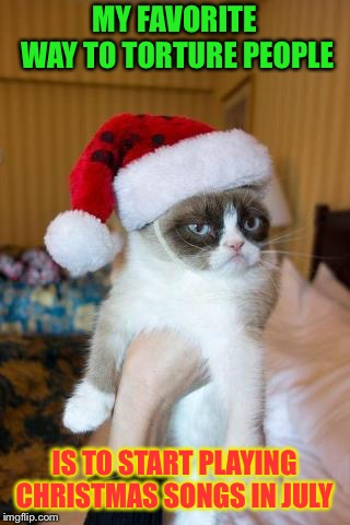 Grumpy Cat Weekend, a socrates and craziness_all_the_way event front oct. 5-8! Merry Christmas... mwah hah hah!  | MY FAVORITE WAY TO TORTURE PEOPLE IS TO START PLAYING CHRISTMAS SONGS IN JULY | image tagged in memes,grumpy cat christmas,grumpy cat | made w/ Imgflip meme maker