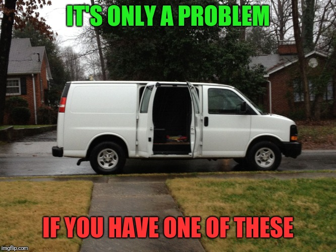 Creeper Van | IT'S ONLY A PROBLEM IF YOU HAVE ONE OF THESE | image tagged in creeper van | made w/ Imgflip meme maker