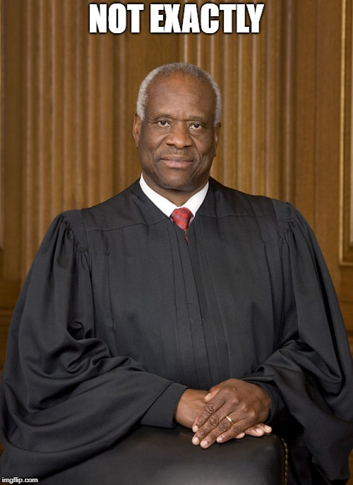 Clarence Thomas - Needs Not Met | NOT EXACTLY | image tagged in clarence thomas - needs not met | made w/ Imgflip meme maker