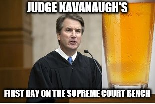 First day on bench | JUDGE KAVANAUGH'S FIRST DAY ON THE SUPREME COURT BENCH | image tagged in kavanaugh | made w/ Imgflip meme maker