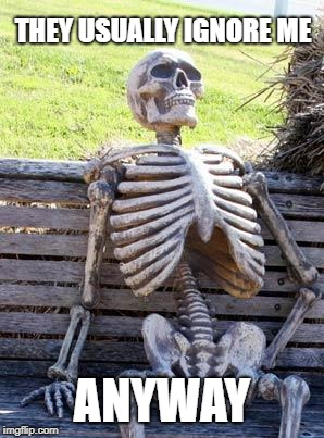 Waiting Skeleton Meme | THEY USUALLY IGNORE ME ANYWAY | image tagged in memes,waiting skeleton | made w/ Imgflip meme maker