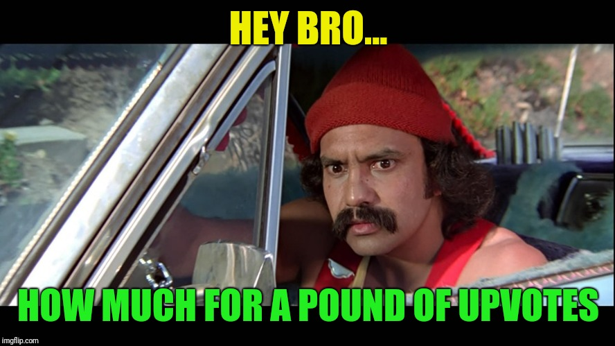 Cheech | HEY BRO... HOW MUCH FOR A POUND OF UPVOTES | image tagged in cheech | made w/ Imgflip meme maker