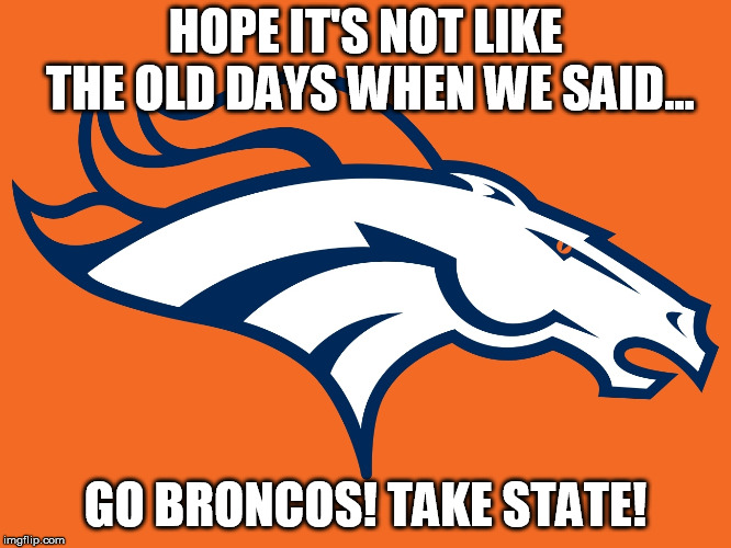 Denver Broncos be like | HOPE IT'S NOT LIKE THE OLD DAYS WHEN WE SAID... GO BRONCOS! TAKE STATE! | image tagged in denver broncos be like | made w/ Imgflip meme maker