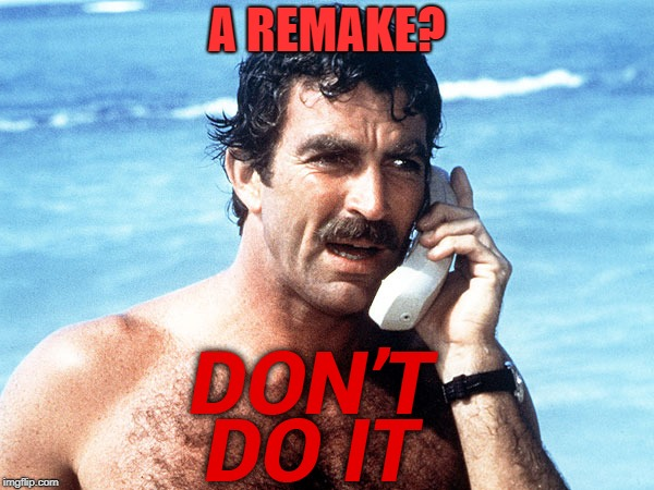 It worked for McGyver | A REMAKE? | image tagged in tom selleck,remake,magnum pi | made w/ Imgflip meme maker