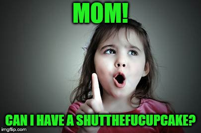 MOM! CAN I HAVE A SHUTTHEFUCUPCAKE? | made w/ Imgflip meme maker