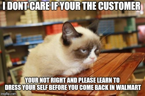 Grumpy Cat Table |  I DONT CARE IF YOUR THE CUSTOMER; YOUR NOT RIGHT AND PLEASE LEARN TO DRESS YOUR SELF BEFORE YOU COME BACK IN WALMART | image tagged in memes,grumpy cat table,grumpy cat | made w/ Imgflip meme maker