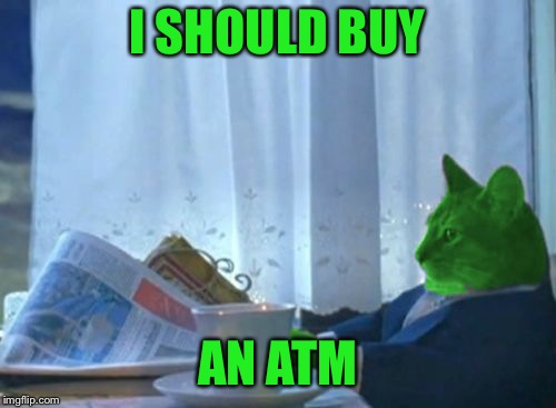 I Should Buy a Boat RayCat | I SHOULD BUY AN ATM | image tagged in i should buy a boat raycat | made w/ Imgflip meme maker