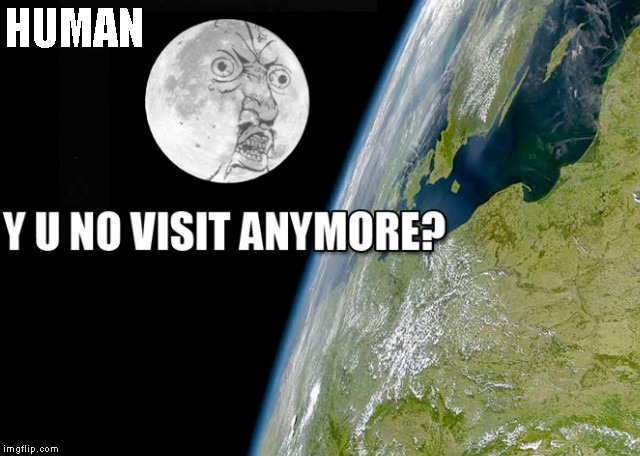 It's been a long time |  HUMAN | image tagged in memes,funny,y u no,moon landing | made w/ Imgflip meme maker