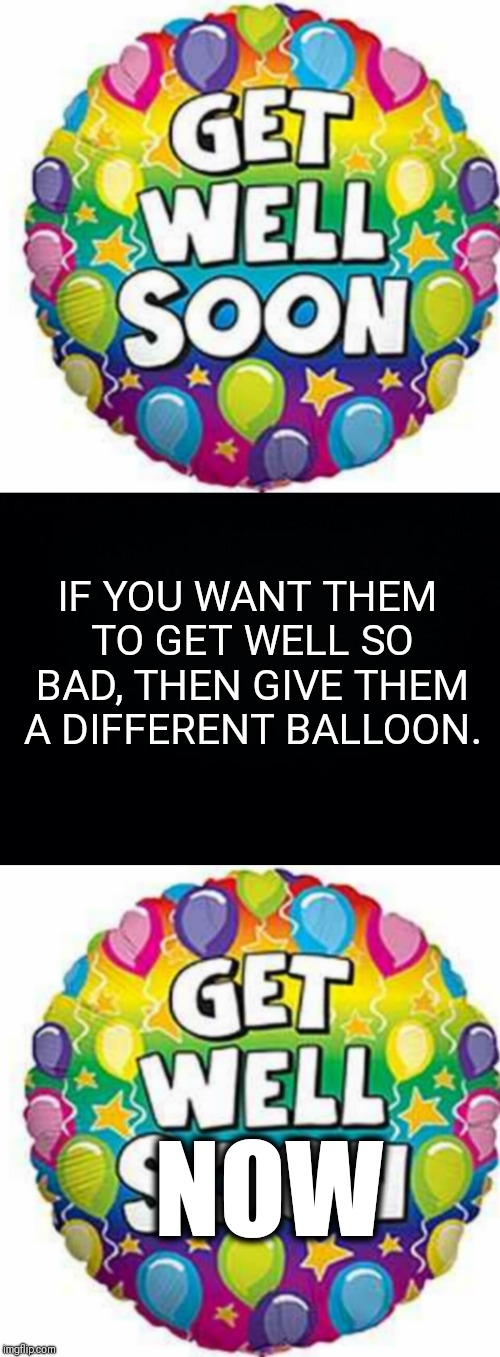 Get well soon? Why do I have to wait? | NOW IF YOU WANT THEM TO GET WELL SO BAD, THEN GIVE THEM A DIFFERENT BALLOON. | image tagged in get well soon,logic,memes | made w/ Imgflip meme maker