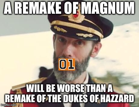 Captain Obvious | A REMAKE OF MAGNUM WILL BE WORSE THAN A REMAKE OF THE DUKES OF HAZZARD | image tagged in captain obvious | made w/ Imgflip meme maker