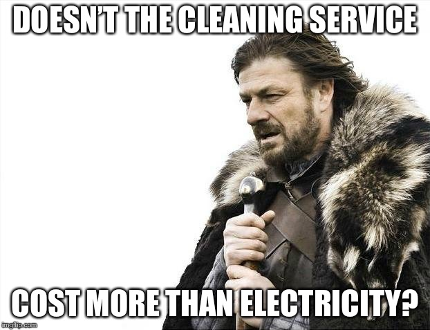 Brace Yourselves X is Coming Meme | DOESN'T THE CLEANING SERVICE COST MORE THAN ELECTRICITY? | image tagged in memes,brace yourselves x is coming | made w/ Imgflip meme maker