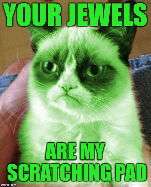 Radioactive Grumpy | YOUR JEWELS ARE MY SCRATCHING PAD | image tagged in radioactive grumpy | made w/ Imgflip meme maker