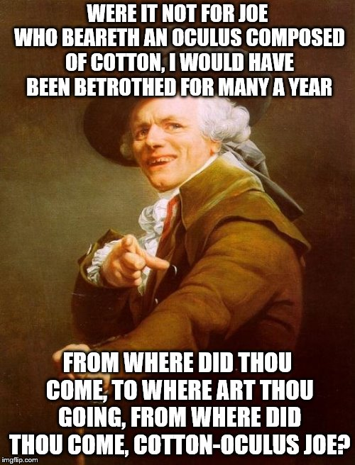 Joseph Ducreux Meme | WERE IT NOT FOR JOE WHO BEARETH AN OCULUS COMPOSED OF COTTON, I WOULD HAVE BEEN BETROTHED FOR MANY A YEAR FROM WHERE DID THOU COME, TO WHERE | image tagged in memes,joseph ducreux | made w/ Imgflip meme maker